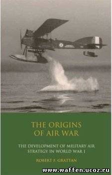 The Origins of Air War. Development of Military Air Strategy in World War I